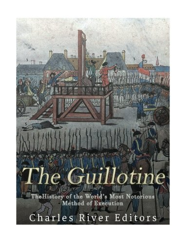 The Guillotine: The History of the World's: Charles River Editors