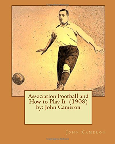 9781542721110: Association Football and How to Play It (1908) by: John Cameron
