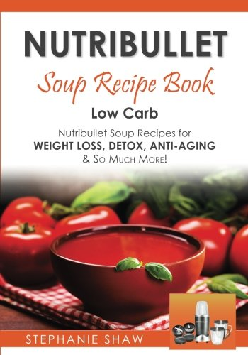9781542724760: Nutribullet Soup Recipe Book: Low Carb Nutribullet Soup Recipes for Weight Loss, Detox, Anti-Aging & So Much More!: Volume 3 (Recipes for a Healthy Life)