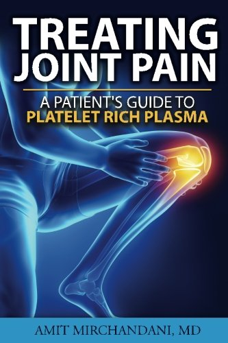 Treating Joint Pain: A Patient's Guide to Platelet-Rich Plasma: Amit Mirchandani MD