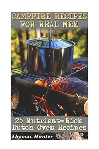 Campfire Recipes For Real Men: 25 Nutrient-Rich Dutch Oven Recipes: (Prepper's Guide, Survival ...