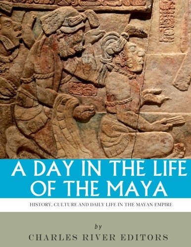 9781542752398: A Day in the Life of the Maya: History, Culture and Daily Life in the Mayan Empire