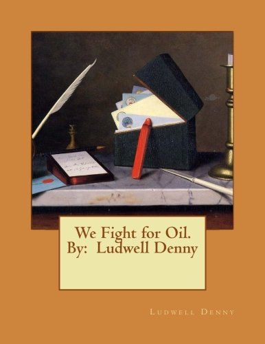 We Fight for Oil. by: Ludwell Denny: Denny, Ludwell
