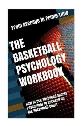 The Basketball Psychology Workbook: How to Use Sports Psychology to Succeed on the Basketball Court