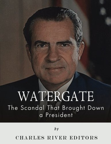 Watergate: The Scandal That Brought Down a: Charles River Editors