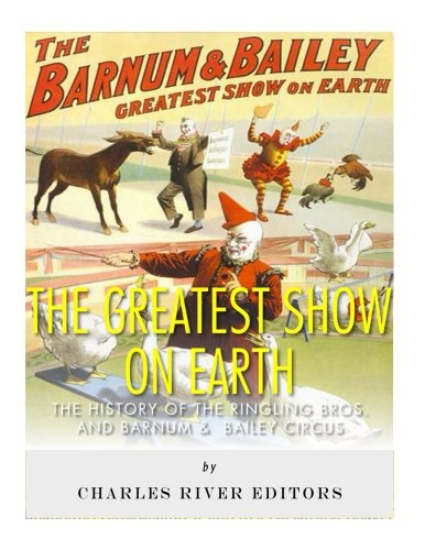 9781542768092: The Greatest Show on Earth: The History of the Ringling Bros. and Barnum & Bailey Circus
