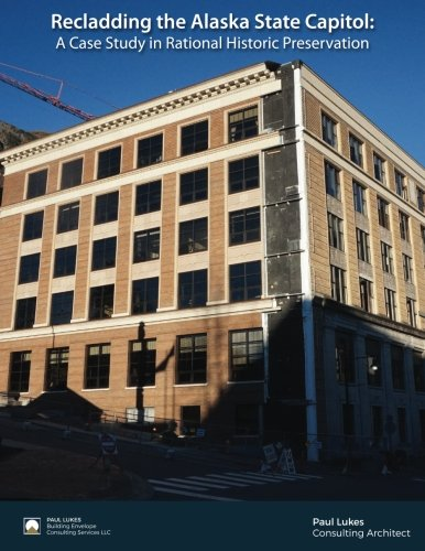 Recladding the Alaska State Capitol: A Case Study in Rational Historic Preservation: Paul J. Lukes