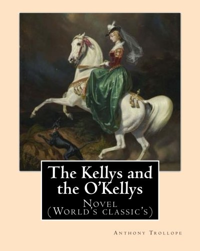 9781542833028: The Kellys and the O'Kellys. By: Anthony Trollope: Novel (World's classic's)