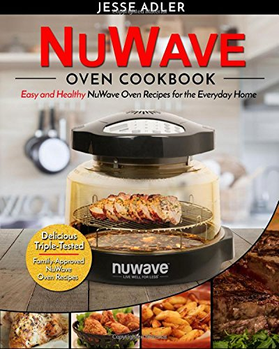 Nuwave Oven Cookbook: Easy and Healthy Nuwave Oven Recipes for the Everyday Home - Delicious Triple-Tested, Family-Approved Nuwave Oven Recipe
