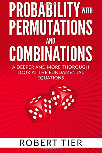 Probability with Permutations and Combinations: A Deeper and More Thorough Look at the Fundamental ...
