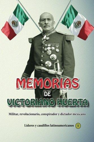 Memorias de Victoriano Huerta M.: Militar, Revolucionario,: Huerta Marquez Gral,
