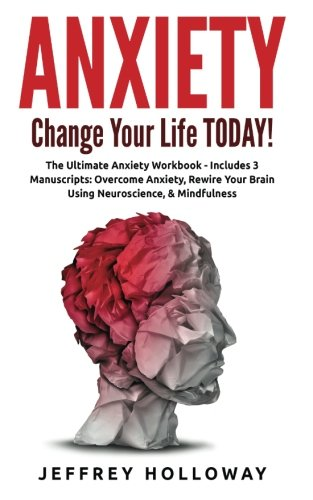 Anxiety: Change your life TODAY! The Ultimate Anxiety Workbook (Includes: Overcome Anxiety, Rewire ...