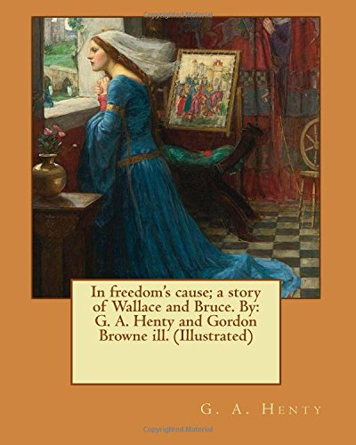 In Freedom s Cause; A Story of: G A Henty,