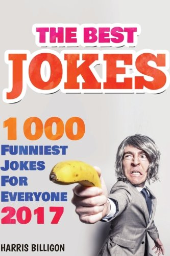 The Best Jokes: 1000 Funniest Jokes For Everyone 2017: Funny And Clever Short Stories and One-Line ...