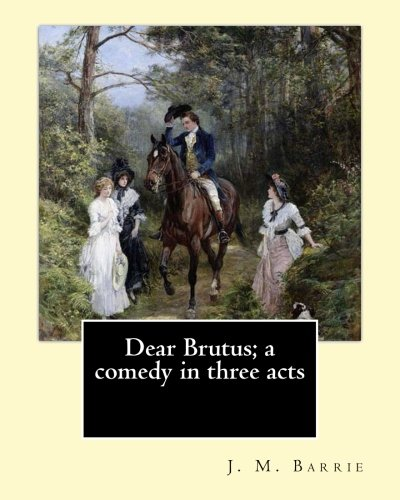 9781542961523: Dear Brutus; a comedy in three acts. By: J. M. Barrie