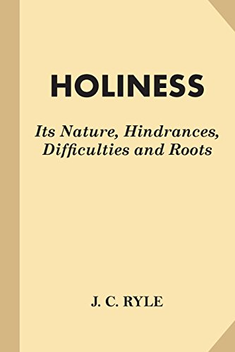 Holiness: Its Nature, Hindrances, Difficulties and Roots: Ryle, J. C.