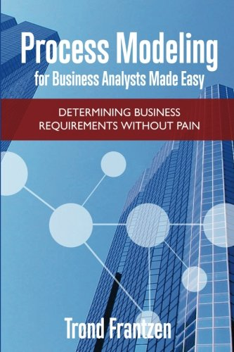 Process Modeling for Business Analysts Made easy: Determining Business Requirements without Pain: ...