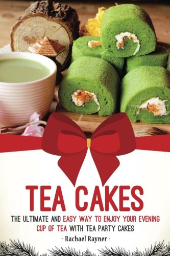 Tea Cakes: The Ultimate and Easy Way to Enjoy Your Evening Cup of Tea with Tea Party Cakes: Rachael...