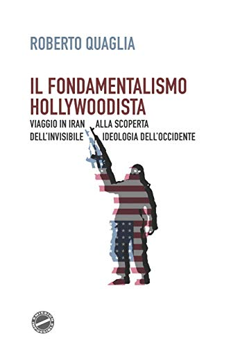 9781543084849: Il fondamentalismo hollywoodista: Viaggio in Iran alla scoperta dell'invisibile ideologia dell'Occidente