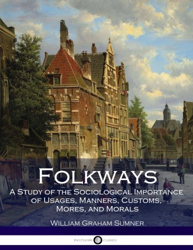 Folkways: A Study of the Sociological Importance: Sumner, William Graham