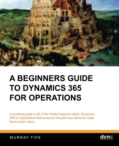 A Beginners Guide to Dynamics 365 for Operations (Dynamics Companions Introduction Guides) (Volume ...