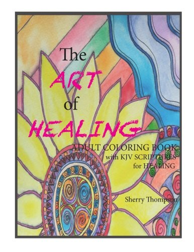 The ART of HEALING: Adult Coloring book with KJV Scriptures for healing.: Mrs. Sherry Lynn Thompson