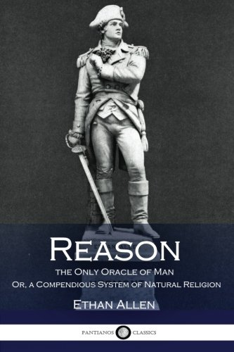Reason, the Only Oracle of Man: Or,: Allen, Ethan