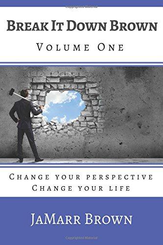 Break It Down Brown: Change Your Perspective (Volume 1): Mr. JaMarr Brown