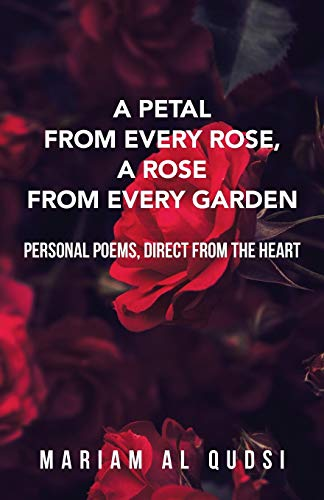 A Petal from Every Rose, A Rose from Every Garden: Personal Poems, Direct from the Heart: Mariam Al...
