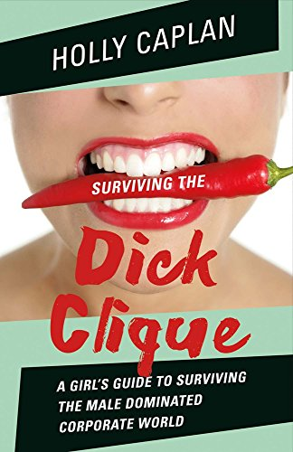 Surviving the Dick Clique: A Girl's Guide to Surviving the Male Dominated Corporate World: ...