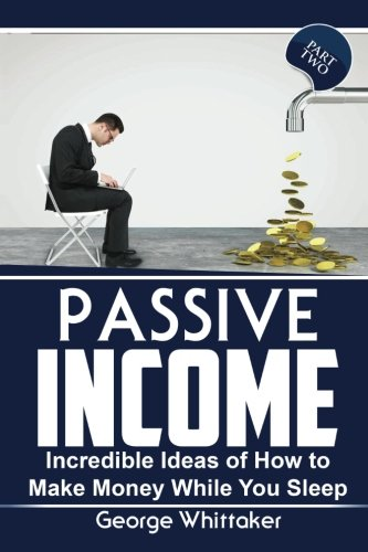 Passive Income: Incredible Ideas of How to Make Money While You Sleep, Part Two (Online Business, ...