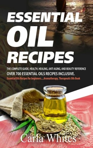 Essential Oil Recipes: The Complete Guide, Health,: Whites, Carla
