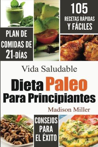 Dieta Paleo Para Principiantes: Plan de Comidas de 21-Días 105 Recetas Rápidas y F&...