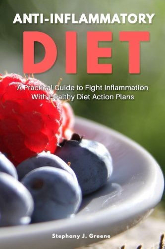 Anti Inflammatory Diet: A Practical Guide to Fight Inflammation With Healthy Diet Action Plans: ...