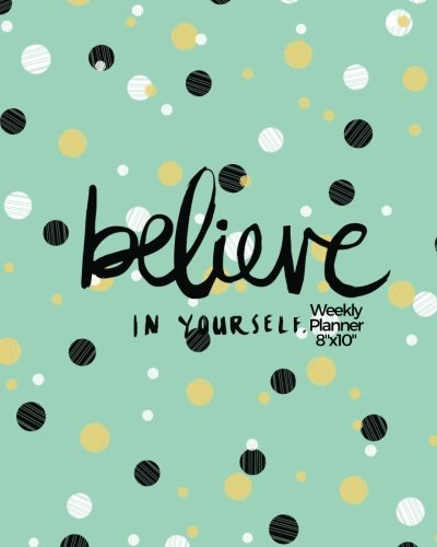 "9781544201177: Believe In Yourself Weekly Planner 8""x10"": Weekly Organiser and Motivational Journal to Increase Productivity, Time Management & Happiness 