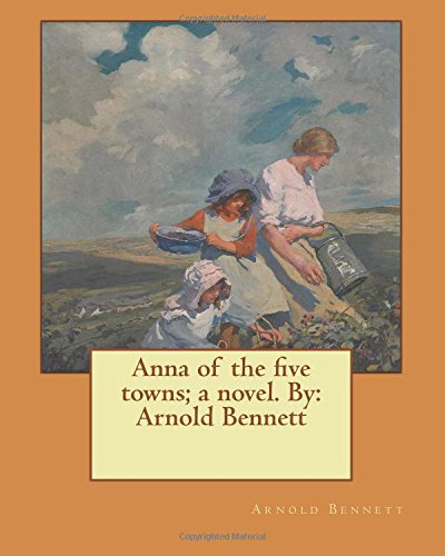 9781544269344: Anna of the five towns; a novel. By: Arnold Bennett