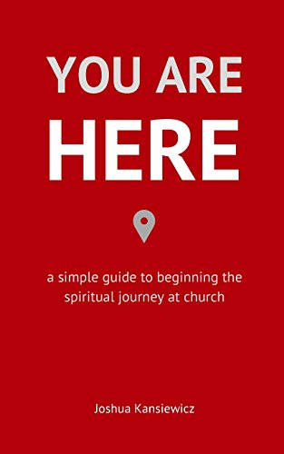 You Are Here: A Simple Guide to Beginning the Spiritual Journey at Church: Joshua Kansiewicz