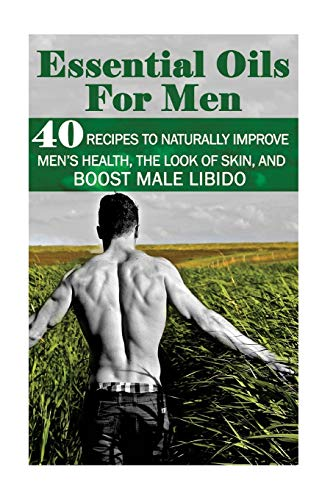Essential Oils for Men: 40 Recipes to Naturally Improve Men?s Health, the Look of Skin, and Boost ...