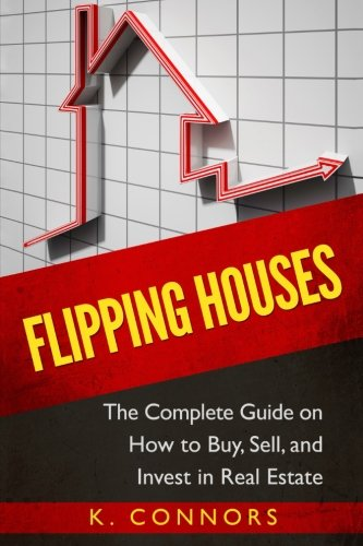 Flipping Houses: The Complete Guide on How to Buy, Sell, and Invest in Real Estate: K Connors