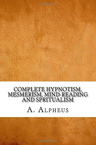 Complete Hypnotism, Mesmerism, Mind-Reading and Spritualism: Alpheus, A.