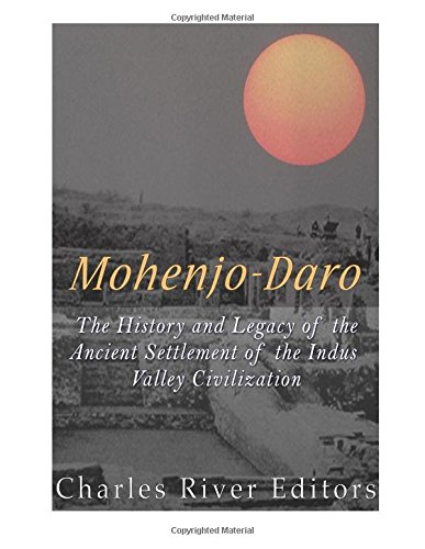 Mohenjo-Daro: The History and Legacy of the: Charles River Editors