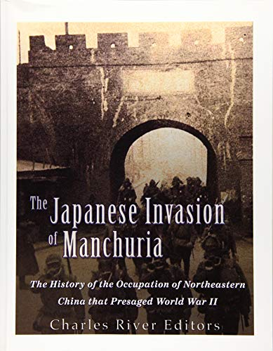 The Japanese Invasion of Manchuria: The History: Charles River Editors