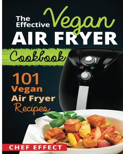 The Effective Vegan Air Fryer Cookbook: 101 Vegan Air Fryer Recipes 9781544895130 The Effective Vegan Air Fryer Cookbook Fried foods are the ultimate comfort foods. However, with recent studies linking greasy foods to