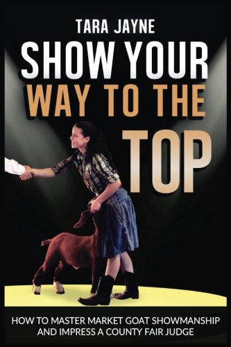 Show Your Way To The Top: How To Master Market Goat Showmanship And Impress A County Fair Judge: ...