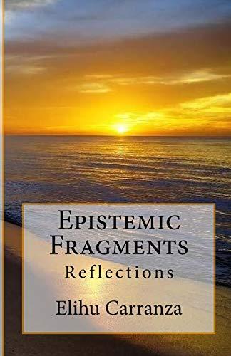 Epistemic Fragments: Reflections (Paperback): Elihu Carranza Ph