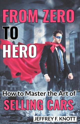 9781544941219: From Zero to Hero: How to Master the Art of SELLING CARS