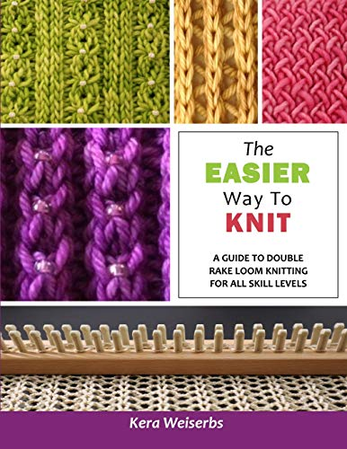 The Easier Way To Knit: A Guide to Double Rake Loom Knitting for All Skill Levels: Kera Weiserbs