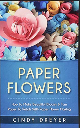 Paper Flowers: How to Make Beautiful Blooms: Dreyer, Cindy