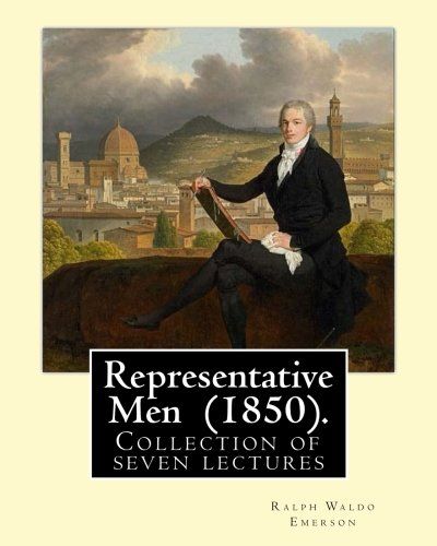 Representative Men (1850). by: Ralph Waldo Emerson: Ralph Waldo Emerson