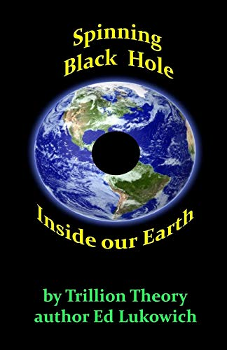 Spinning Black Hole Inside Our Earth: Lukowich, Ed Richard